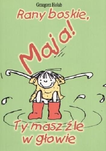 Okładka książki Rany boskie, Maja! Ty masz źle w głowie