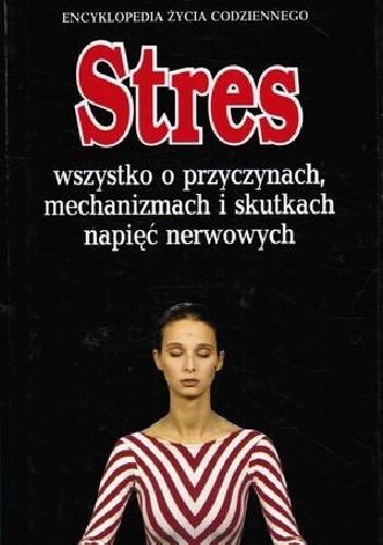 Okładka książki Stres: wszystko o przyczynach, mechanizmach i skutkach napięć nerwowych