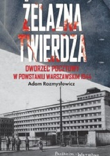 Okładka książki Żelazna twierdza. Dworzec pocztowy w powstaniu warszawskim 1944