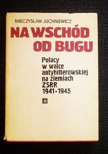Okładka książki Na wschód od Bugu - Polacy w walce antyhitlerowskiej na ziemiach ZSRR 1941-1945