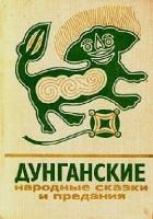 Дунганские народные сказки и предания: перевод с дунганского