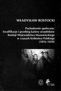 Okładka książki Pochodzenie społeczne kwalifikacje i przebieg kariery urzędników Komisji Województwa Mazowieckiego w czasach Królestwa Polskiego (1816 - 1830)