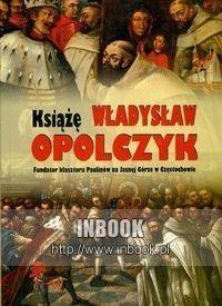 Okładka książki Książę Władysław Opolczyk Fundator klasztoru Paulinów na Jasnej Górze w Częstochowie
