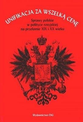 Okładka książki Unifikacja za wszelką cenę. Sprawy polskie w polityce rosyjskiej na przełomie XIX i XX wieku