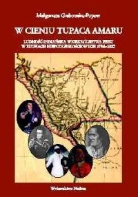 Okładka książki W cieniu Tupaca Amaru Ludność indiańska Wicekrólestwa Peru w ruchach niepodległościowych 1784-18