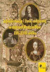 Okładka książki Administracja i życie codzienne w dobrach Radziwiłłów XVI-XVIII wieku