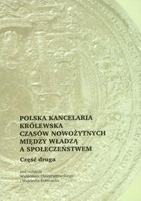 Okładka książki Polska kancelaria królewska czasów nowożytnych między władzą a społeczeństwem
