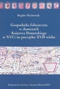 Okładka książki Gospodarka folwarczna w domenach Księstwa Pomorskiego w XVI i na początku XVII wieku - Wachowiak Bogdan