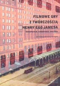 Okładka książki Filmowe gry z twórczością Henry`ego Jamesa. Transpozycje komentarze analogie