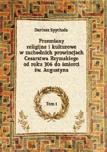 Okładka książki Przemiany religijne i kulturowe w zachodnich prowincjach Cesarstwa Rzymskiego od roku 306 do śmierci św. Augustyna, tom 1