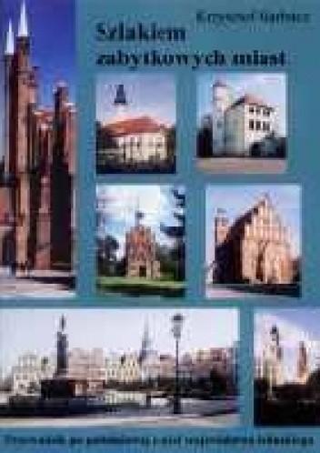 Okładka książki Szlakiem zabytkowych miast. Przewodnik po południowej części województwa lubuskiego
