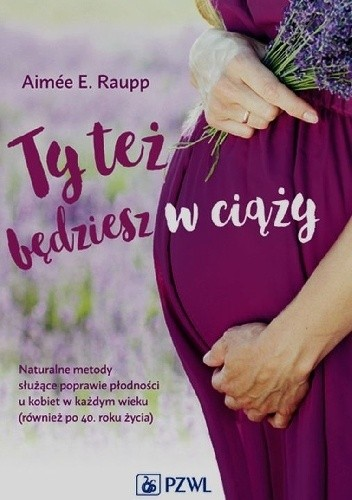 Okładka książki Ty też będziesz w ciąży. Naturalne metody służące poprawie płodności u kobiet w każdym wieku (również po 40. roku życia)