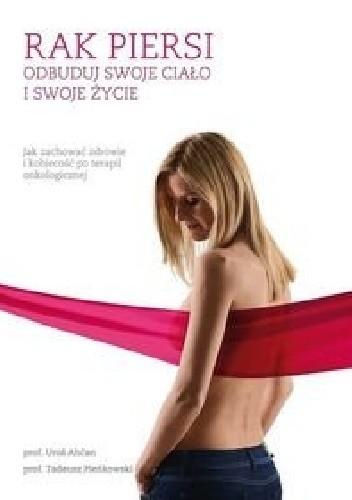 Okładka książki Rak piersi. Odbuduj swoje ciało i życie. Jak zachować zdrowie i kobiecość po terapii onkologicznej