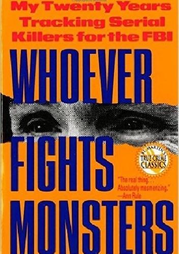 Okładka książki Whoever Fights Monsters : My Twenty Years Tracking Serial Killers for the FBI