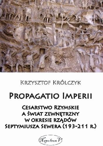 Okładka książki Propagatio Imperii. Cesarstwo Rzymskie a świat zewnętrzny w okresie rządów Septymiusza Sewera (193-211 r.)