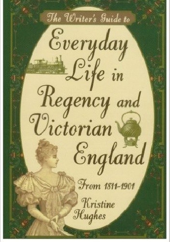 Okładka książki The Writer's Guide to Everyday Life in Regency and Victorian England from 1811-1901