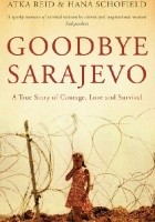 Goodbye Sarajevo. A True Story of Courage, Love and Survival
