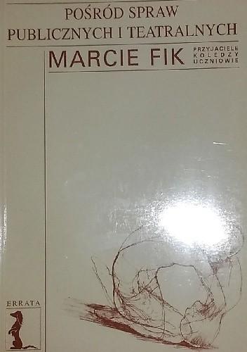 Okładka książki Pośród spraw publicznych i teatralnych. Marcie Fik przyjaciele, koledzy, uczniowie