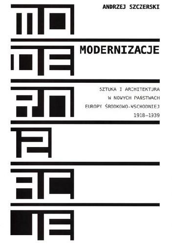 Okładka książki Modernizacje. Sztuka i architektura w nowych państwach Europy Środkowo-Wschodniej 1918-1939
