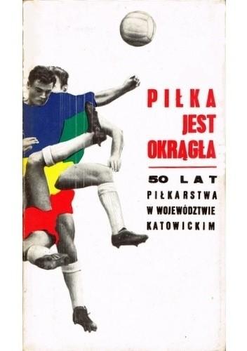 Okładka książki Piłka jest okrągła. 50 lat piłkarstwa w województwie katowickim