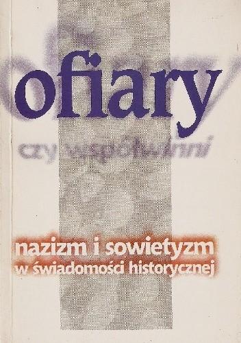 Okładka książki Ofiary czy współwinni. Nazizm i sowietyzm w świadomości historycznej