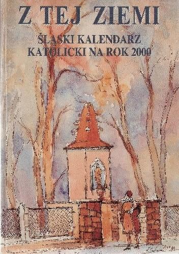 Okładka książki Z tej ziemi. Śląski kalendarz katolicki na rok 2000