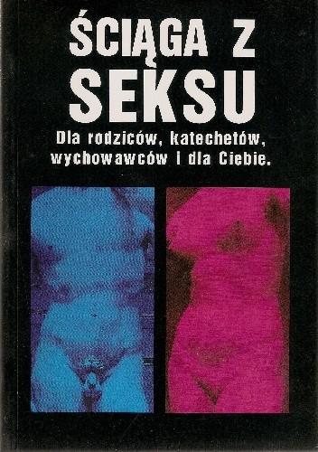 Okładka książki Ściąga z seksu. Dla rodziców, katechetów, wychowawców i dla Ciebie