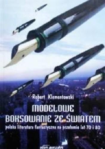Okładka książki Modelowe boksowanie ze światem: Polska literatura fantastyczna na przełomie lat 70. i 80.