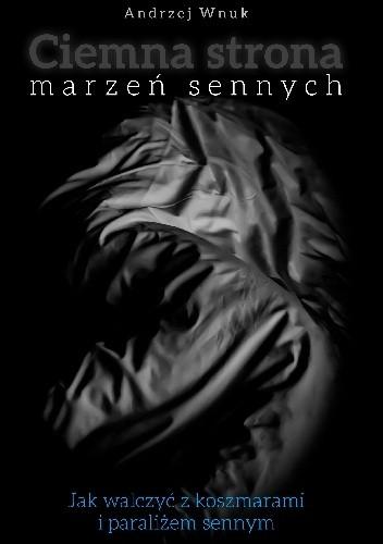 Okładka książki Ciemna Strona Marzeń Sennych. Jak walczyć z koszmarami i paraliżem sennym.