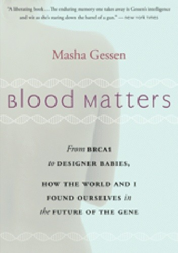 Okładka książki Blood Matters: From BRCA1 to Designer Babies, How the World and I Found Ourselves in the Future of the Gene