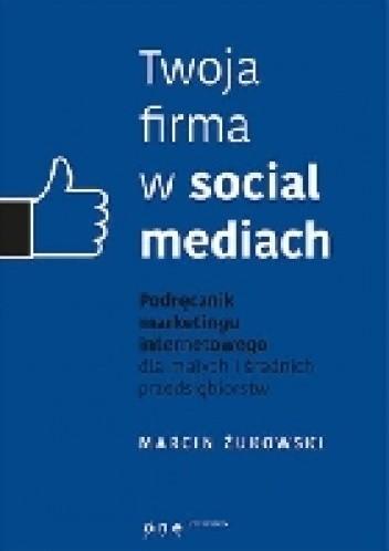 Okładka książki Twoja firma w socjal mediach. Podręcznik marketingu internetowego dla małych i średnich przedsiębiorstw
