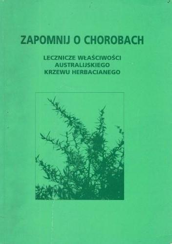 Okładka książki Zapomnij o chorobach. Lecznicze właściwości australijskiego krzewu herbacianego