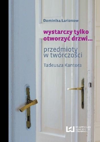 Okładka książki wystarczy tylko otworzyć drzwi… Przedmioty w twórczości Tadeusza Kantora