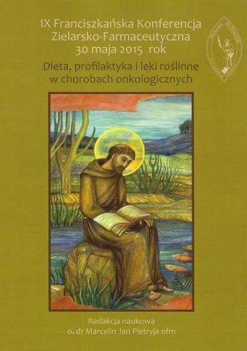 Okładka książki IX Franciszkańska Konferencja Zielarsko-Farmaceutyczna 30 maja 2015 rok. Dieta, profilaktyka i leki roślinne w chorobach onkologicznych