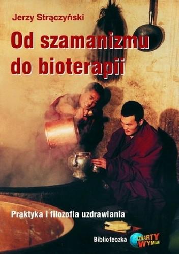 Okładka książki Od szamanizmu do bioterapii. Praktyka i filozofia uzdrawiania