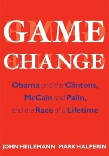 Okładka książki Game Change: Obama and the Clintons, McCain and Palin, and the Race of a Lifetime