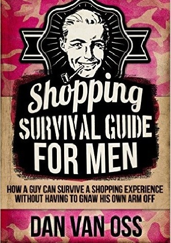 Okładka książki Shopping Survival Guide for Men How a Man Can Survive a Shopping Experience Without Having to Gnaw His Own Arm Off