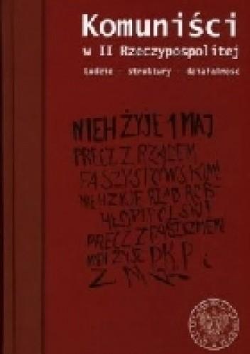 Okładka książki Komuniści w II Rzeczypospolitej. Ludzie - struktury - działalność