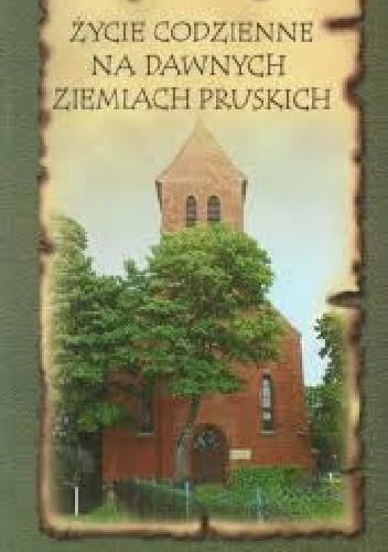 Okładka książki Życie codzienne na dawnych ziemiach pruskich. Krajobraz kulturowy.