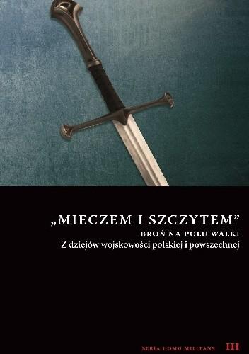 Okładka książki Mieczem i szczytem. Broń na polu walki. Z dziejów wojskowości polskiej i powszechnej