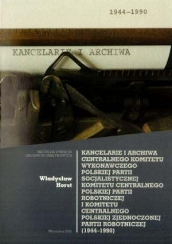 Okładka książki Kancelarie i archiwa CKW PPS, KCPPR i KCPzPR (1944-1990)
