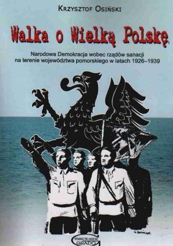 Okładka książki Walka o Wielką Polskę Narodowa Demokracja 1926-1939