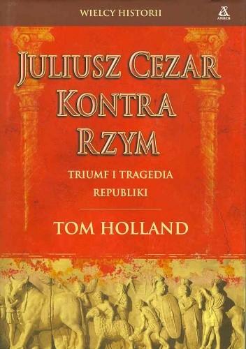 Okładka książki Juliusz Cezar kontra Rzym Triumf i tragedia republiki  WIELCY HISTORII