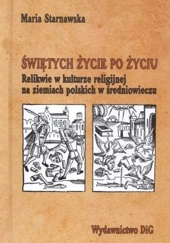 Okładka książki Świętych życie po życiu. Relikwie w kulturze religijnej na ziemiach polskich w średniowieczu