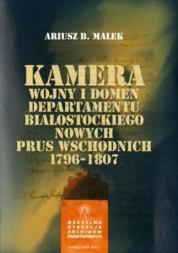 Okładka książki Kamera Wojny i Domen Departamentu Białostockiego Nowych Prus Wschodnich 1796-1807