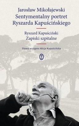 Okładka książki Sentymentalny portret Ryszarda Kapuścińskiego. Zapiski szpitalne