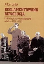 Okładka książki Reglamentowana rewolucja. Rozkład dyktatury komunistycznej w Polsce 1988 - 1990