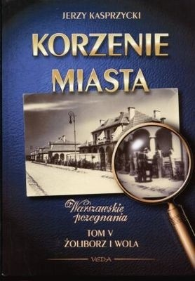 Okładka książki Korzenie Miasta. Żoliborz, Wola