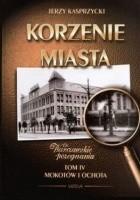 Korzenie Miasta. Mokotów i Ochota.