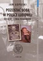 Pozostać soba w Polsce Ludowej. Życie w cieniu podejrzeń